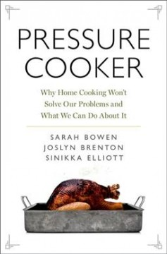 Pressure cooker : why home cooking won't solve our problems and what we can do about it / Sarah Bowen, Joslyn Brenton, and Sinikka Elliott.
