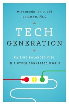 Tech generation : raising balanced kids in a hyper-connected world / Mike Brooks and Jon Lasser.