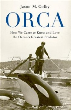Orca : how we came to know and love the ocean's greatest predator / Jason M. Colby. - Jason M. Colby.
