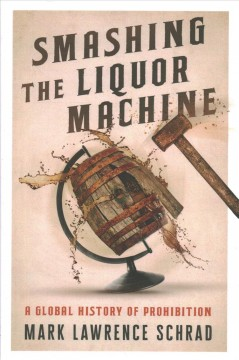 Smashing the liquor machine : a global history of prohibition / Mark Lawrence Schrad. - Mark Lawrence Schrad.