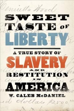 Sweet taste of liberty : a true story of slavery and restitution in America / W. Caleb McDaniel.