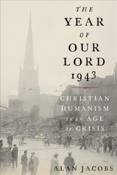 The year of our Lord 1943 : Christian humanism in an age of crisis / Alan Jacobs. - Alan Jacobs.