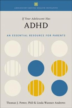 If your adolescent has ADHD : an essential resource for parents / Thomas J. Power, PhD, Linda Wasmer Andrews.