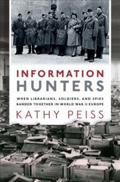 Information hunters : when librarians, soldiers, and spies banded together in World War II Europe / Kathy Peiss.
