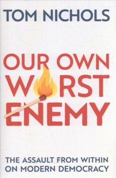 Our own worst enemy : the assault from within on modern democracy / Tom Nichols. - Tom Nichols.