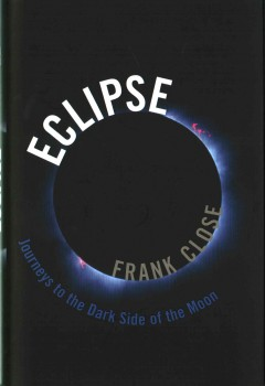 Eclipse : journeys to the dark side of the moon / Frank Close. - Frank Close.