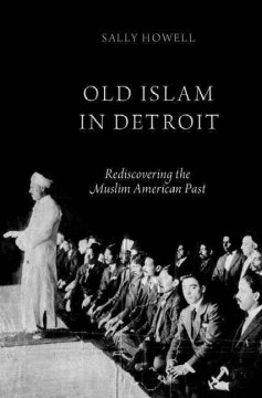 Old Islam in Detroit : rediscovering the Muslim American past / Sally Howell.
