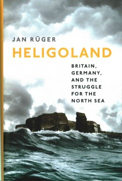 Heligoland : Britain, Germany, and the struggle for the North Sea / Jan Rüger.