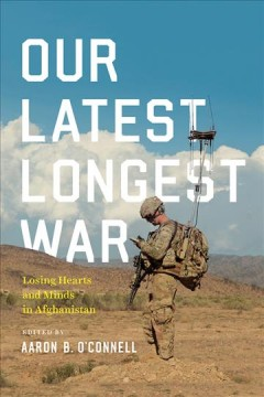 Our latest longest war : losing hearts and minds in Afghanistan / edited by Lieutenant Colonel Aaron B. O'Connell, USMC. - edited by Lieutenant Colonel Aaron B. O'Connell, USMC.