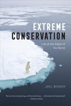 Extreme conservation : life at the edges of the world / Joel Berger.