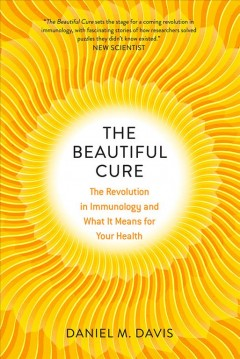 The beautiful cure : the revolution in immunology and what it means for your health / Daniel M. Davis. - Daniel M. Davis.