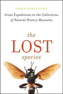 The lost species : great expeditions in the collections of natural history museums / Christopher Kemp.