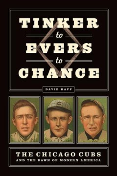 Tinker to Evers to Chance : the Chicago Cubs and the dawn of modern America / David Rapp.