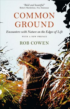 Common ground : encounters with nature at the edges of life / Rob Cowen ; with a new preface. - Rob Cowen ; with a new preface.