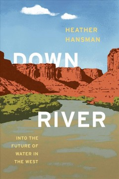 Downriver : into the future of water in the West / Heather Hansman.