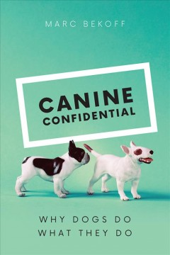 Canine confidential : why dogs do what they do / Marc Bekoff.