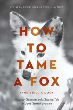 How to tame a fox (and build a dog) : visionary scientists and a Siberian tale of jump-started evolution / Lee Alan Dugatkin and Lyudmila Trut.