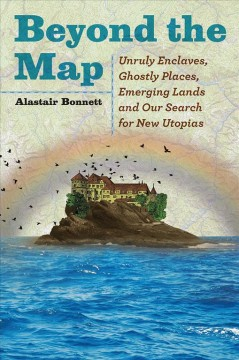 Beyond the map : unruly enclaves, ghostly places, emerging lands and our search for new utopias / Alastair Bonnett.