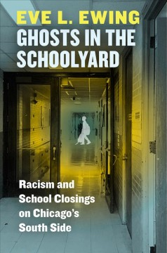 Ghosts in the schoolyard : racism and school closings on Chicago's South side / Eve L. Ewing.