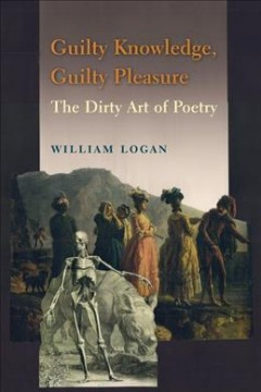 Guilty knowledge, guilty pleasure : the dirty art of poetry / William Logan.