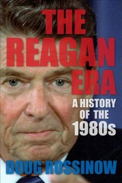 The Reagan Era : a history of the 1980s / Doug Rossinow.
