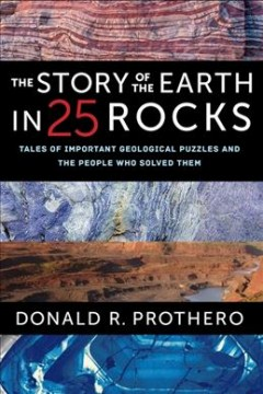 The story of the Earth in 25 rocks : tales of important geological puzzles and the people who solved them / Donald R. Prothero.