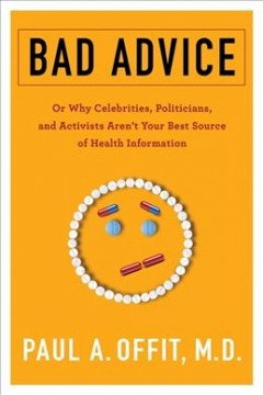 Bad advice : or why celebrities, politicians, and activists aren't your best source of health information / Paul A. Offit, M.D. - Paul A. Offit, M.D.