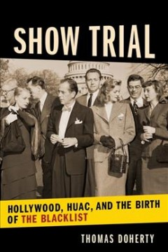 Show trial : Hollywood, HUAC, and the birth of the blacklist / Thomas Doherty. - Thomas Doherty.