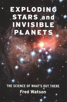 Exploding stars and invisible planets : the science of what's out there / Fred Watson.