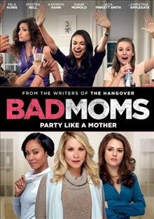 Bad moms /  STX Entertainment and Huayi Brothers Pictures present a Bill Block Media\Suzanne Todd production ; produced by Suzanne Todd and Bill Block ; written and directed by Jon Lucas & Scott Moore.