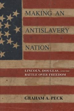 Making an antislavery nation : Lincoln, Douglas, and the battle over freedom / Graham A. Peck.