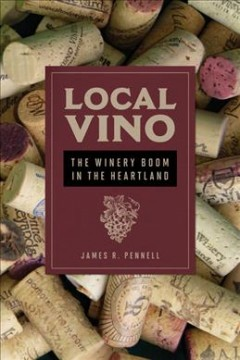 Local vino : the winery boom in the heartland / James R. Pennell. - James R. Pennell.