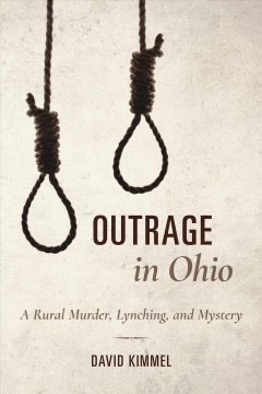 Outrage in Ohio : a rural murder, lynching, and mystery / David Kimmel.