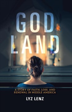 God land : a story of faith, loss, and renewal in Middle America / Lyz Lenz. - Lyz Lenz.