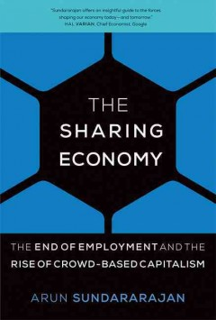 The sharing economy : the end of employment and the rise of crowd-based capitalism / Arun Sundararajan.