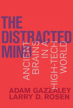 The distracted mind : ancient brains in a high-tech world / Adam Gazzaley and Larry D. Rosen.