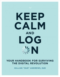 Keep calm and log on : your handbook for surviving the digital revolution / Gillian