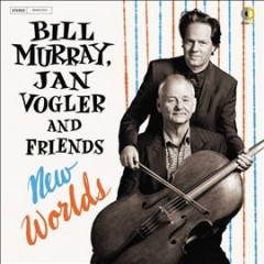New worlds /  Bill Murray, Jan Vogler and friends. - Bill Murray, Jan Vogler and friends.