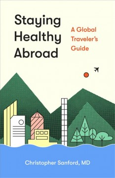 Staying healthy abroad : a global traveler's guide / Christopher Sanford, MD.