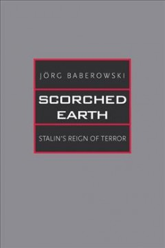 Scorched earth : Stalin's reign of terror / Jörg Baberowski ; translated by Steven Gilbert, Ivo Komljen, and Samantha Jeanne Taber.
