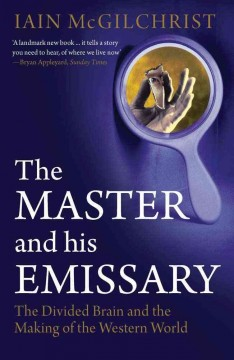 The master and his emissary : the divided brain and the making of the Western world / Iain McGilchrist.
