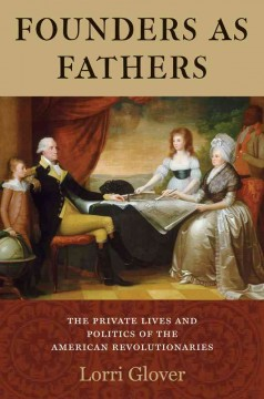 Founders as fathers : the private lives and politics of the American revolutionaries / Lorri Glover.