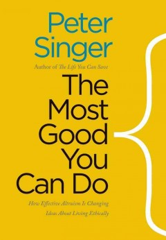 The most good you can do : how effective altruism is changing ideas about living ethically / Peter Singer.