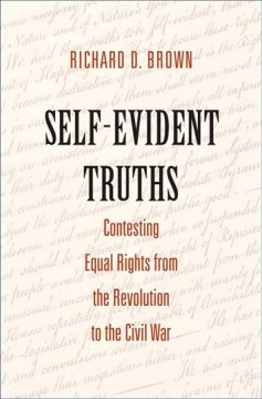 Self-evident truths : contesting equal rights from the Revolution to the Civil War Richard D. Brown.
