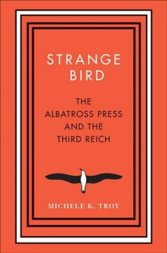 Strange bird : the Albatross Press and the Third Reich / Michele K. Troy.