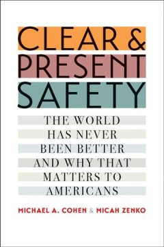 Clear and present safety : the world has never been better and why that matters to Americans / Michael A. Cohen and Micah Zenko. - Michael A. Cohen and Micah Zenko.