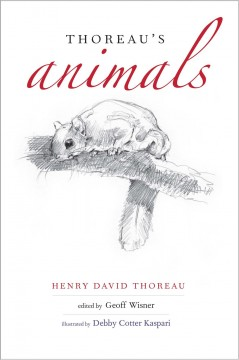 Thoreau's animals /  Henry David Thoreau ; edited by Geoff Wisner ; illustrated by Debby Cotter Kaspari.