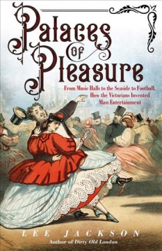 Palaces of pleasure : from music halls to the seaside to football, how the Victorians invented mass entertainment / Lee Jackson. - Lee Jackson.