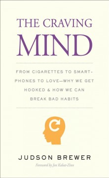 The craving mind : from cigarettes to smartphones to love - why we get hooked and how we can break bad habits / Judson Brewer ; foreword by Jon Kabat-Zinn.
