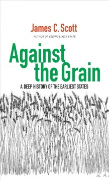 Against the grain : a deep history of the earliest states / James C. Scott.